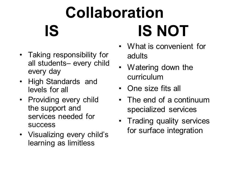 Collaboration IS IS NOT Taking responsibility for all students– every child every day High Standards and levels for all Providing every child the support and services needed for success Visualizing every child's learning as limitless What is convenient for adults Watering down the curriculum One size fits all The end of a continuum specialized services Trading quality services for surface integration