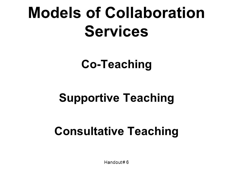 Handout # 6 Models of Collaboration Services Co-Teaching Supportive Teaching Consultative Teaching