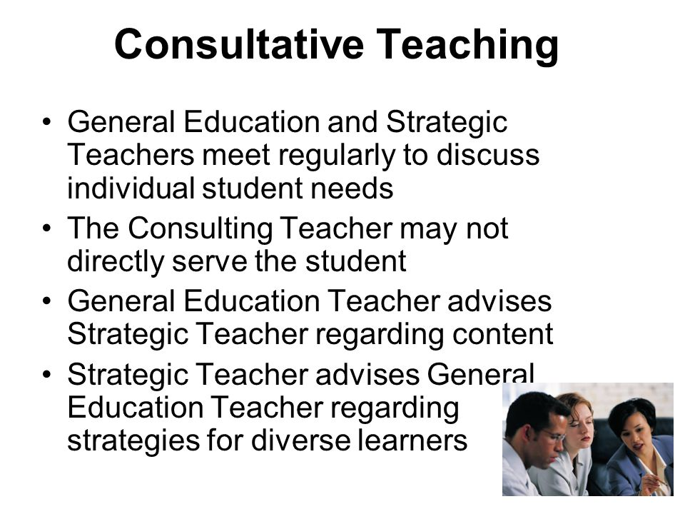 Consultative Teaching General Education and Strategic Teachers meet regularly to discuss individual student needs The Consulting Teacher may not directly serve the student General Education Teacher advises Strategic Teacher regarding content Strategic Teacher advises General Education Teacher regarding strategies for diverse learners