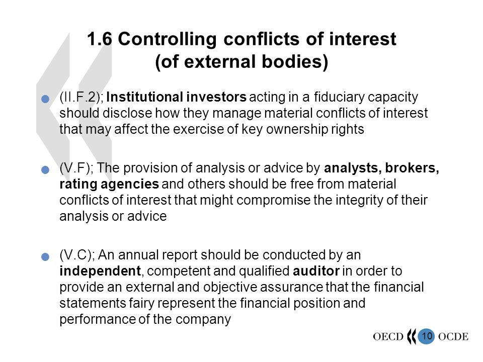 Controlling conflicts of interest (of external bodies) (II.F.2); Institutional investors acting in a fiduciary capacity should disclose how they manage material conflicts of interest that may affect the exercise of key ownership rights (V.F); The provision of analysis or advice by analysts, brokers, rating agencies and others should be free from material conflicts of interest that might compromise the integrity of their analysis or advice (V.C); An annual report should be conducted by an independent, competent and qualified auditor in order to provide an external and objective assurance that the financial statements fairy represent the financial position and performance of the company