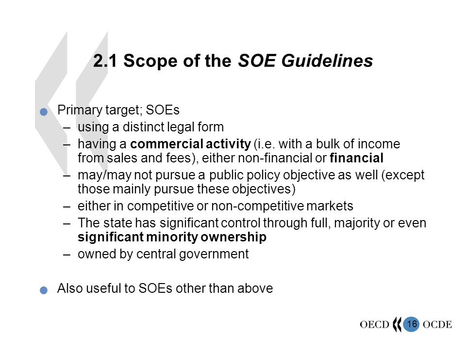 Scope of the SOE Guidelines Primary target; SOEs –using a distinct legal form –having a commercial activity (i.e.