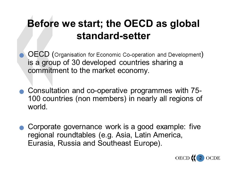 2 Before we start; the OECD as global standard-setter OECD ( Organisation for Economic Co-operation and Development ) is a group of 30 developed countries sharing a commitment to the market economy.