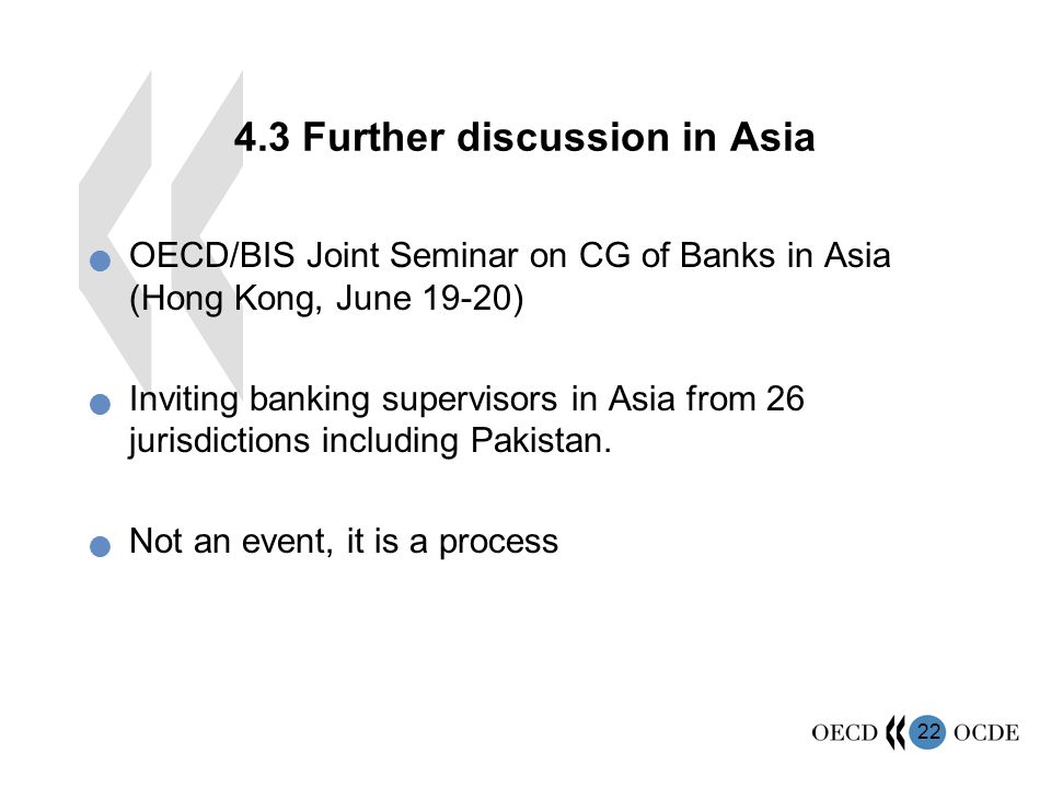 Further discussion in Asia OECD/BIS Joint Seminar on CG of Banks in Asia (Hong Kong, June 19-20) Inviting banking supervisors in Asia from 26 jurisdictions including Pakistan.