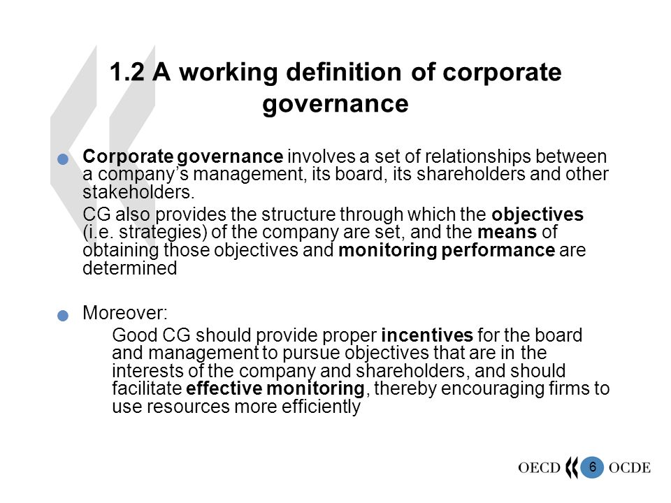 6 1.2 A working definition of corporate governance Corporate governance involves a set of relationships between a company's management, its board, its shareholders and other stakeholders.