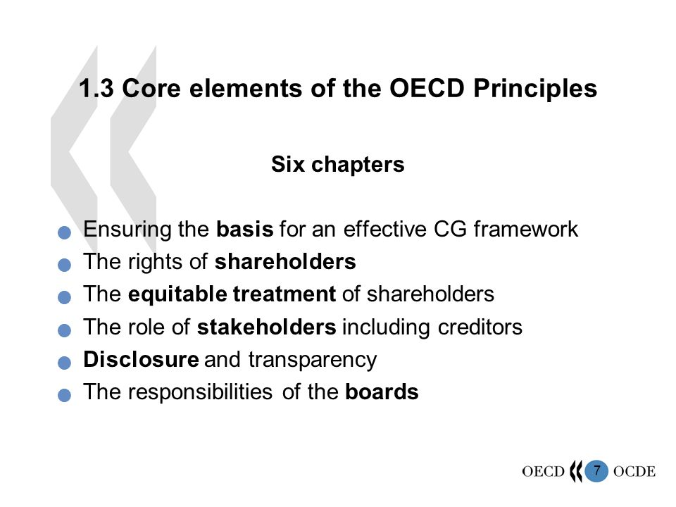 7 1.3 Core elements of the OECD Principles Six chapters Ensuring the basis for an effective CG framework The rights of shareholders The equitable treatment of shareholders The role of stakeholders including creditors Disclosure and transparency The responsibilities of the boards