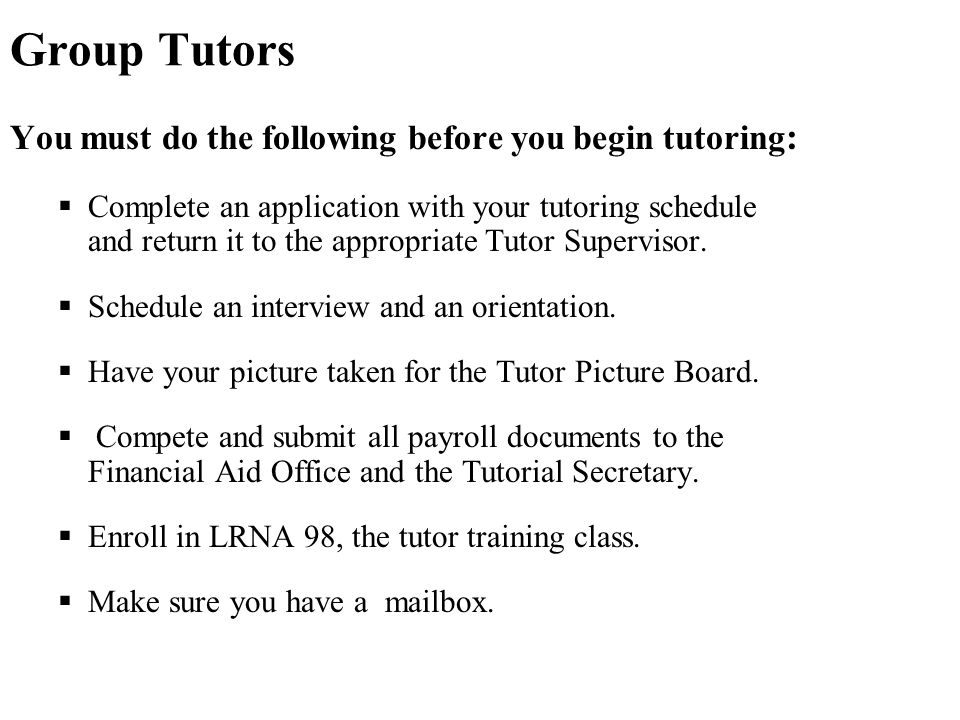 Group Tutors You must do the following before you begin tutoring :  Complete an application with your tutoring schedule and return it to the appropriate Tutor Supervisor.