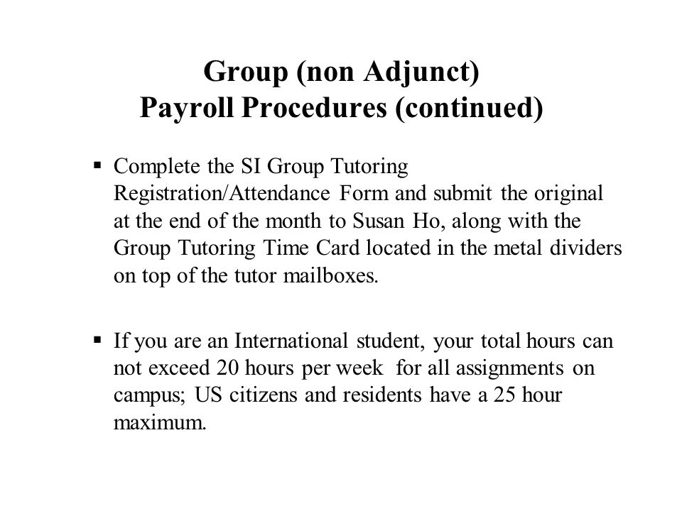 Group (non Adjunct) Payroll Procedures (continued)  Complete the SI Group Tutoring Registration/Attendance Form and submit the original at the end of the month to Susan Ho, along with the Group Tutoring Time Card located in the metal dividers on top of the tutor mailboxes.