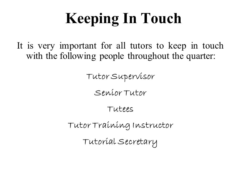 Keeping In Touch It is very important for all tutors to keep in touch with the following people throughout the quarter: Tutor Supervisor Senior Tutor Tutees Tutor Training Instructor Tutorial Secretary