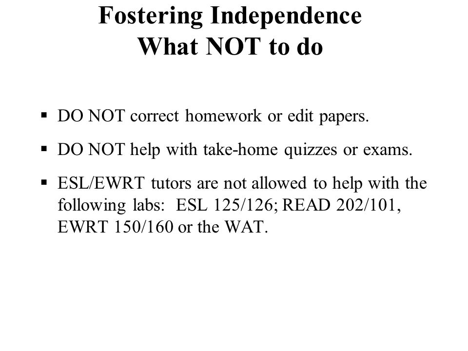 Fostering Independence What NOT to do  DO NOT correct homework or edit papers.