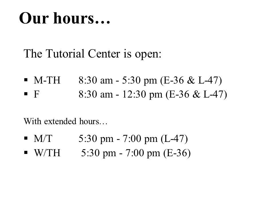 Our hours… The Tutorial Center is open:  M-TH 8:30 am - 5:30 pm (E-36 & L-47)  F 8:30 am - 12:30 pm (E-36 & L-47) With extended hours…  M/T5:30 pm - 7:00 pm (L-47)  W/TH 5:30 pm - 7:00 pm (E-36)