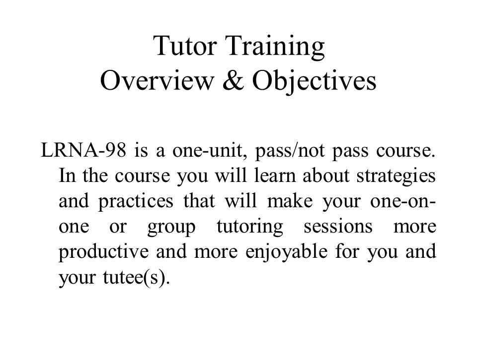 Tutor Training Overview & Objectives LRNA-98 is a one-unit, pass/not pass course.