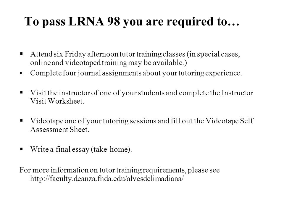 To pass LRNA 98 you are required to…  Attend six Friday afternoon tutor training classes (in special cases, online and videotaped training may be available.) Complete four journal assignments about your tutoring experience.