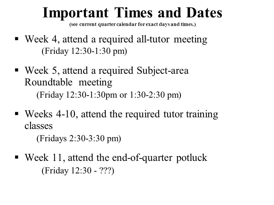 Important Times and Dates (see current quarter calendar for exact days and times.)  Week 4, attend a required all-tutor meeting (Friday 12:30-1:30 pm)  Week 5, attend a required Subject-area Roundtable meeting (Friday 12:30-1:30pm or 1:30-2:30 pm)  Weeks 4-10, attend the required tutor training classes (Fridays 2:30-3:30 pm)  Week 11, attend the end-of-quarter potluck (Friday 12:30 - )