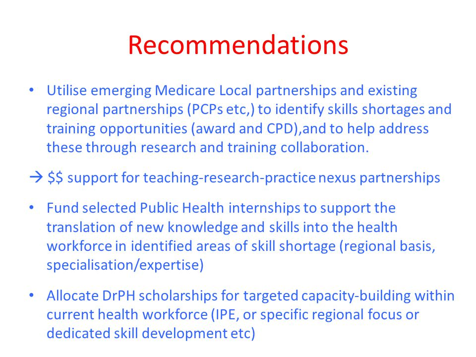 Recommendations Utilise emerging Medicare Local partnerships and existing regional partnerships (PCPs etc,) to identify skills shortages and training opportunities (award and CPD),and to help address these through research and training collaboration.