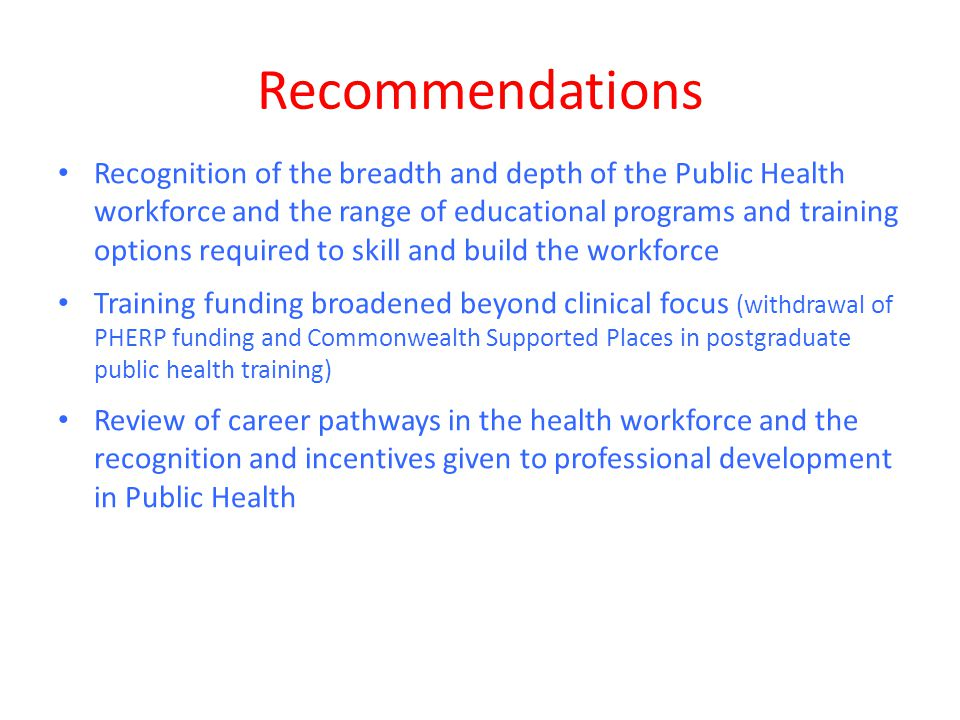 Recommendations Recognition of the breadth and depth of the Public Health workforce and the range of educational programs and training options required to skill and build the workforce Training funding broadened beyond clinical focus (withdrawal of PHERP funding and Commonwealth Supported Places in postgraduate public health training) Review of career pathways in the health workforce and the recognition and incentives given to professional development in Public Health