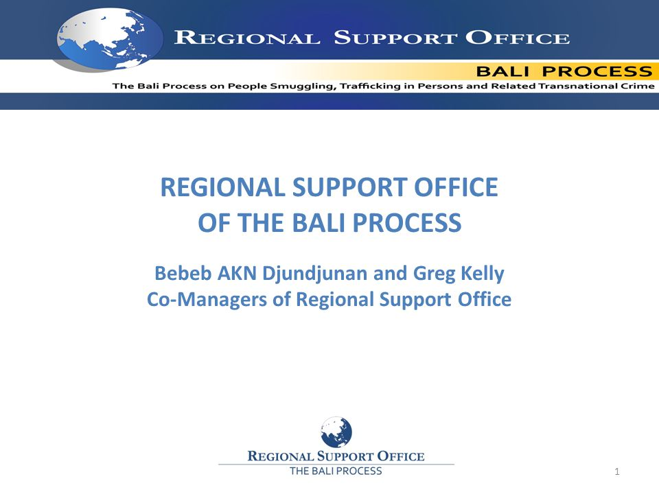 REGIONAL SUPPORT OFFICE OF THE BALI PROCESS Bebeb AKN Djundjunan and Greg Kelly Co-Managers of Regional Support Office 1