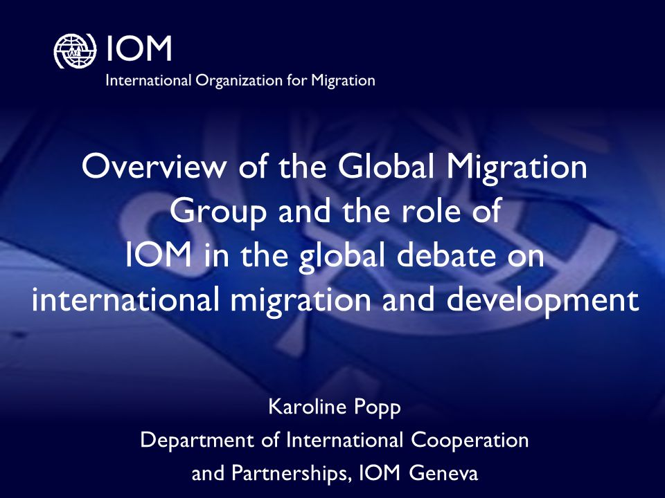 1 Overview of the Global Migration Group and the role of IOM in the global debate on international migration and development Karoline Popp Department of International Cooperation and Partnerships, IOM Geneva