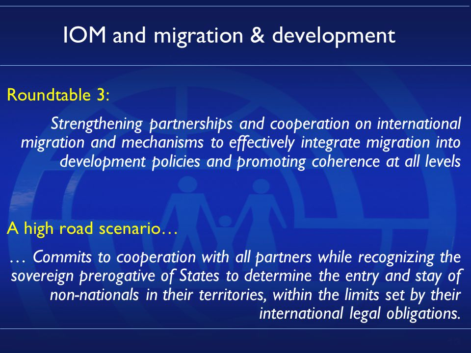 13 IOM and migration & development Roundtable 3: Strengthening partnerships and cooperation on international migration and mechanisms to effectively integrate migration into development policies and promoting coherence at all levels A high road scenario… … Commits to cooperation with all partners while recognizing the sovereign prerogative of States to determine the entry and stay of non-nationals in their territories, within the limits set by their international legal obligations.