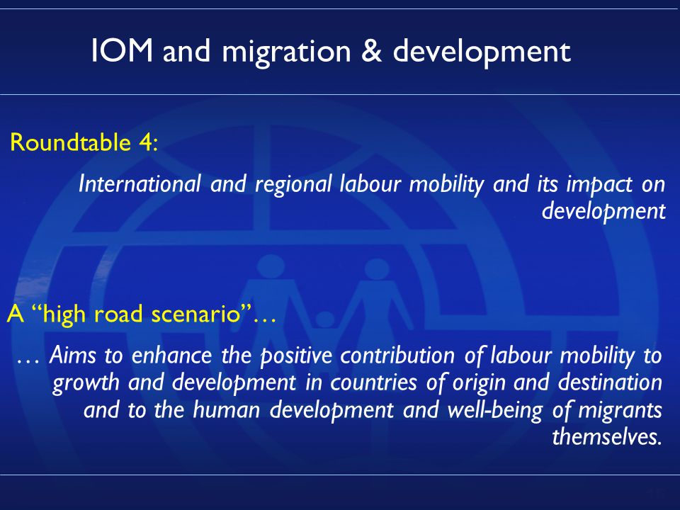 15 IOM and migration & development Roundtable 4: International and regional labour mobility and its impact on development A high road scenario … … Aims to enhance the positive contribution of labour mobility to growth and development in countries of origin and destination and to the human development and well-being of migrants themselves.