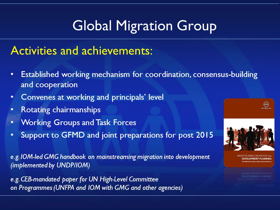 7 Global Migration Group Activities and achievements: Established working mechanism for coordination, consensus-building and cooperation Convenes at working and principals' level Rotating chairmanships Working Groups and Task Forces Support to GFMD and joint preparations for post 2015 e.g.