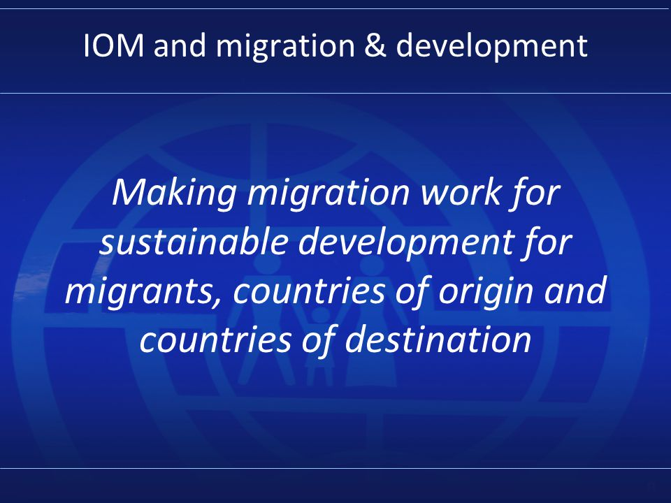 8 IOM and migration & development Making migration work for sustainable development for migrants, countries of origin and countries of destination