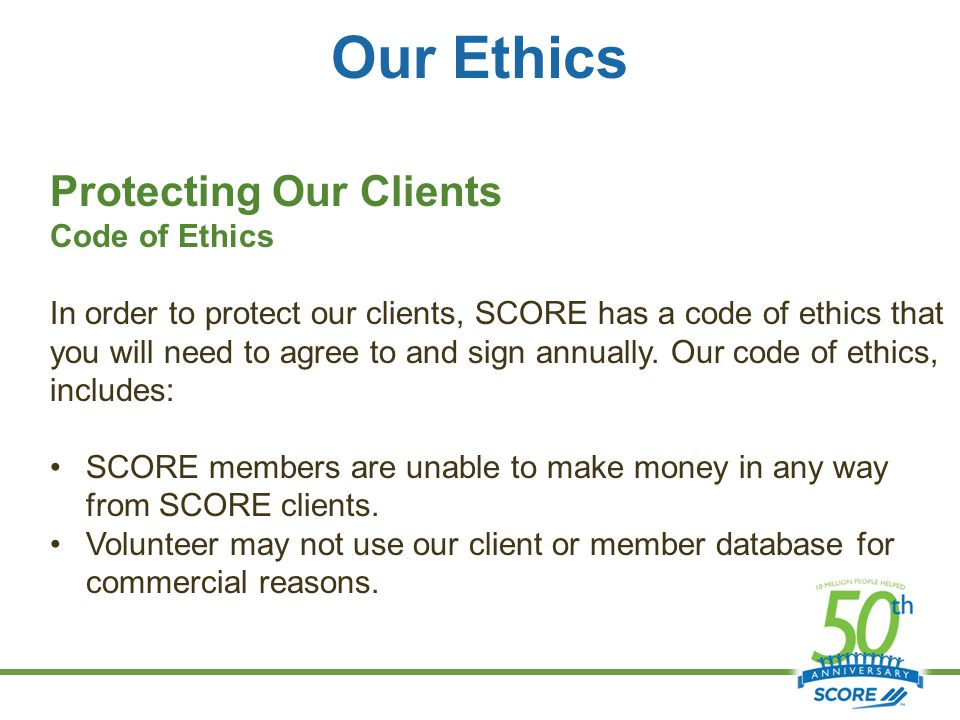 Our Ethics Protecting Our Clients Code of Ethics In order to protect our clients, SCORE has a code of ethics that you will need to agree to and sign annually.