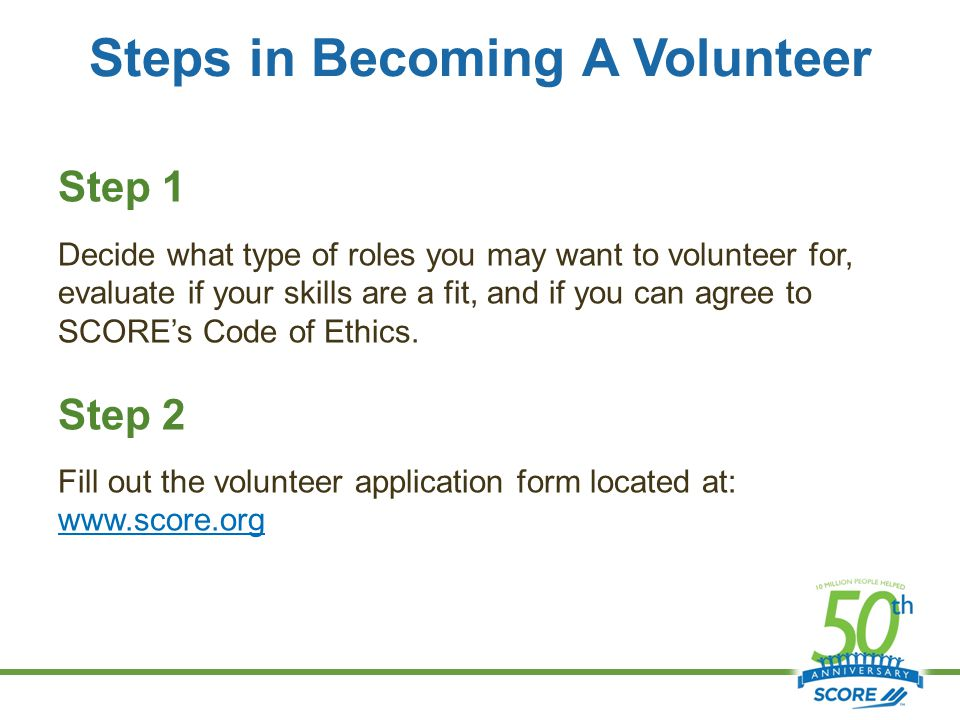 Steps in Becoming A Volunteer Step 1 Decide what type of roles you may want to volunteer for, evaluate if your skills are a fit, and if you can agree to SCORE's Code of Ethics.