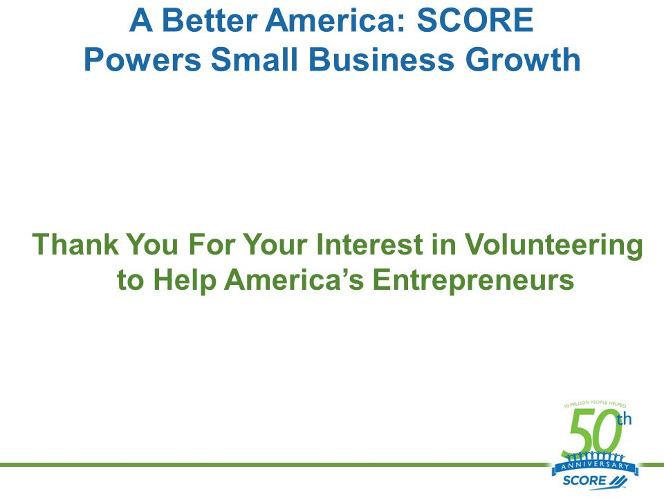 A Better America: SCORE Powers Small Business Growth Thank You For Your Interest in Volunteering to Help America's Entrepreneurs