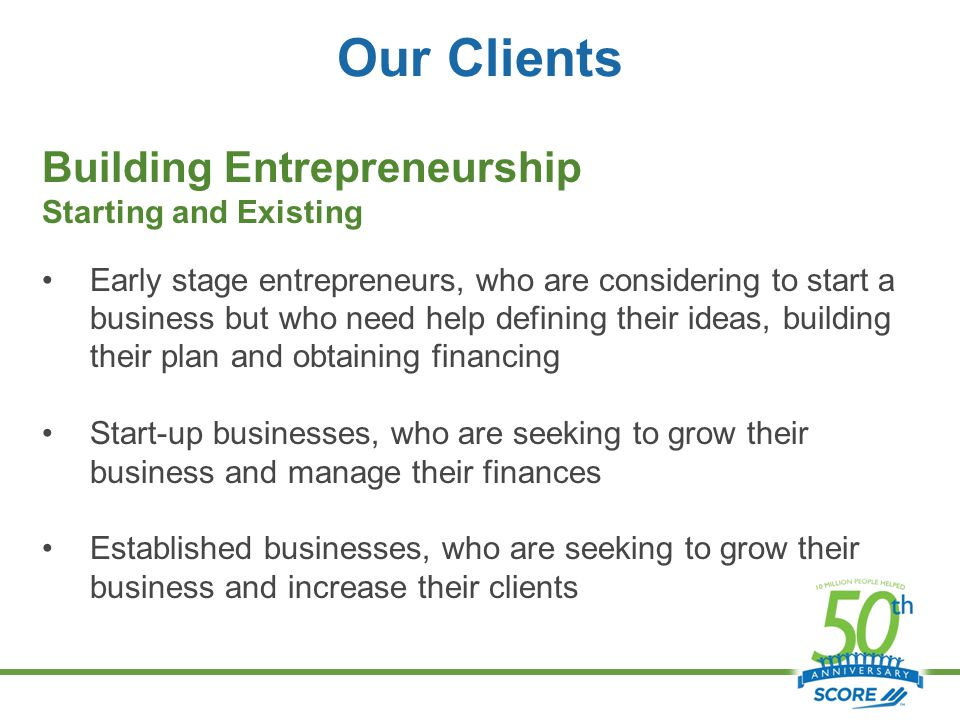 Our Clients Building Entrepreneurship Starting and Existing Early stage entrepreneurs, who are considering to start a business but who need help defining their ideas, building their plan and obtaining financing Start-up businesses, who are seeking to grow their business and manage their finances Established businesses, who are seeking to grow their business and increase their clients