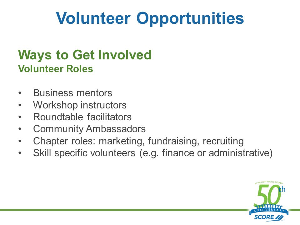 Volunteer Opportunities Ways to Get Involved Volunteer Roles Business mentors Workshop instructors Roundtable facilitators Community Ambassadors Chapter roles: marketing, fundraising, recruiting Skill specific volunteers (e.g.