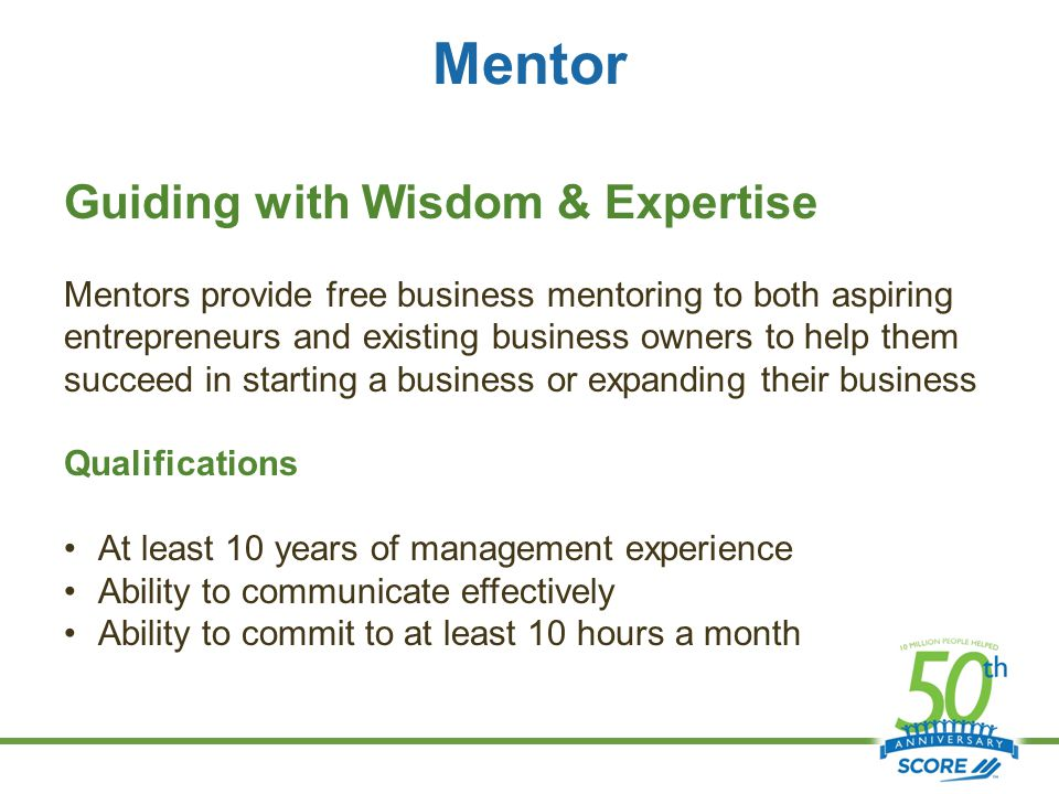 Mentor Guiding with Wisdom & Expertise Mentors provide free business mentoring to both aspiring entrepreneurs and existing business owners to help them succeed in starting a business or expanding their business Qualifications At least 10 years of management experience Ability to communicate effectively Ability to commit to at least 10 hours a month