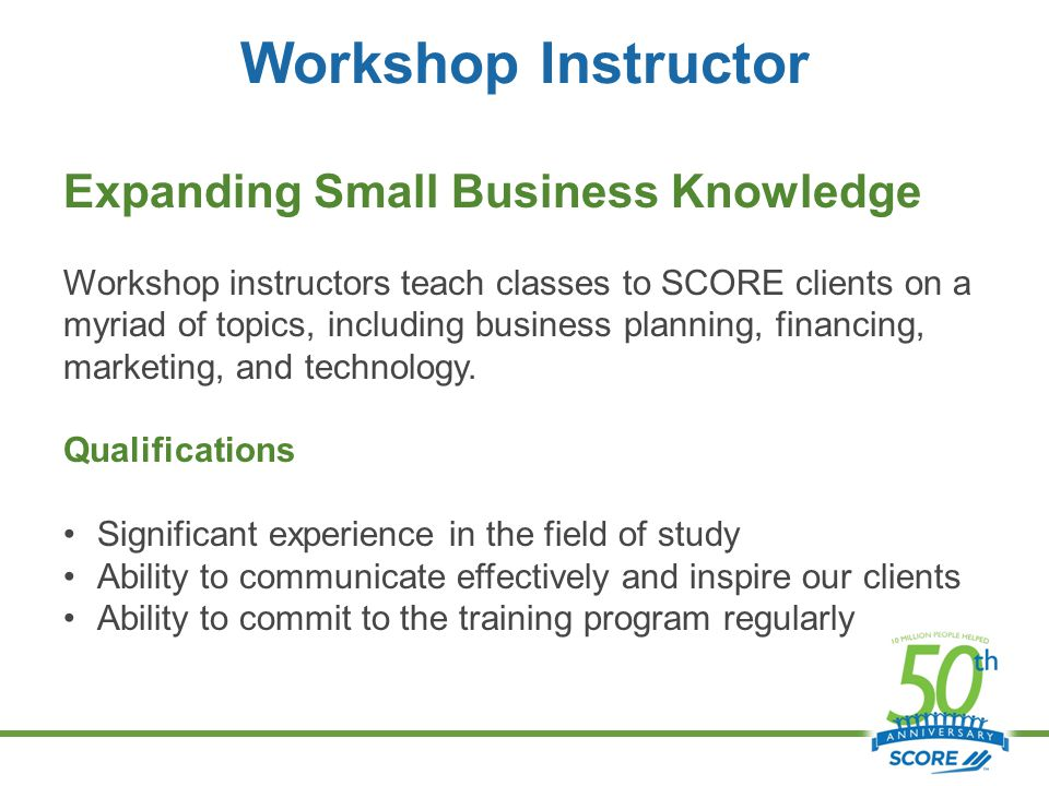 Workshop Instructor Expanding Small Business Knowledge Workshop instructors teach classes to SCORE clients on a myriad of topics, including business planning, financing, marketing, and technology.