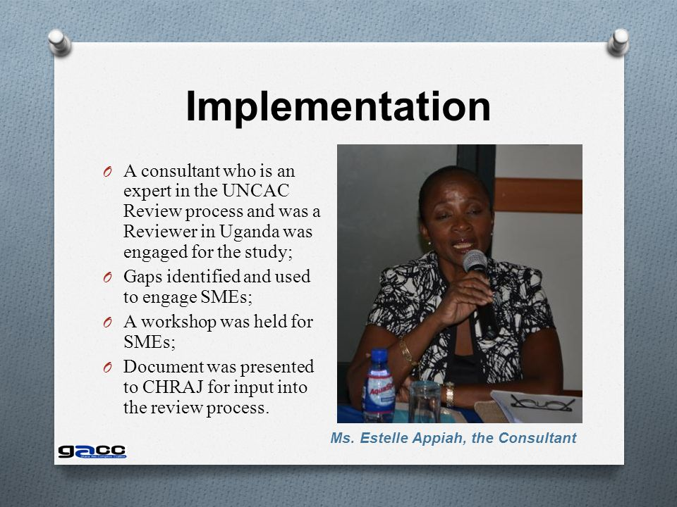 Implementation O A consultant who is an expert in the UNCAC Review process and was a Reviewer in Uganda was engaged for the study; O Gaps identified and used to engage SMEs; O A workshop was held for SMEs; O Document was presented to CHRAJ for input into the review process.
