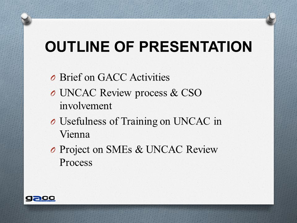 OUTLINE OF PRESENTATION O Brief on GACC Activities O UNCAC Review process & CSO involvement O Usefulness of Training on UNCAC in Vienna O Project on SMEs & UNCAC Review Process