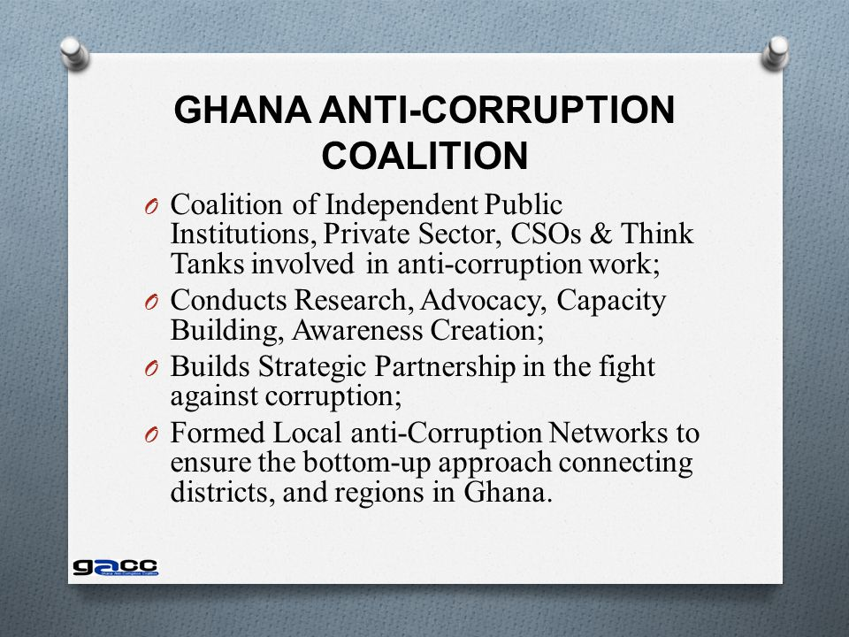 GHANA ANTI-CORRUPTION COALITION O Coalition of Independent Public Institutions, Private Sector, CSOs & Think Tanks involved in anti-corruption work; O Conducts Research, Advocacy, Capacity Building, Awareness Creation; O Builds Strategic Partnership in the fight against corruption; O Formed Local anti-Corruption Networks to ensure the bottom-up approach connecting districts, and regions in Ghana.
