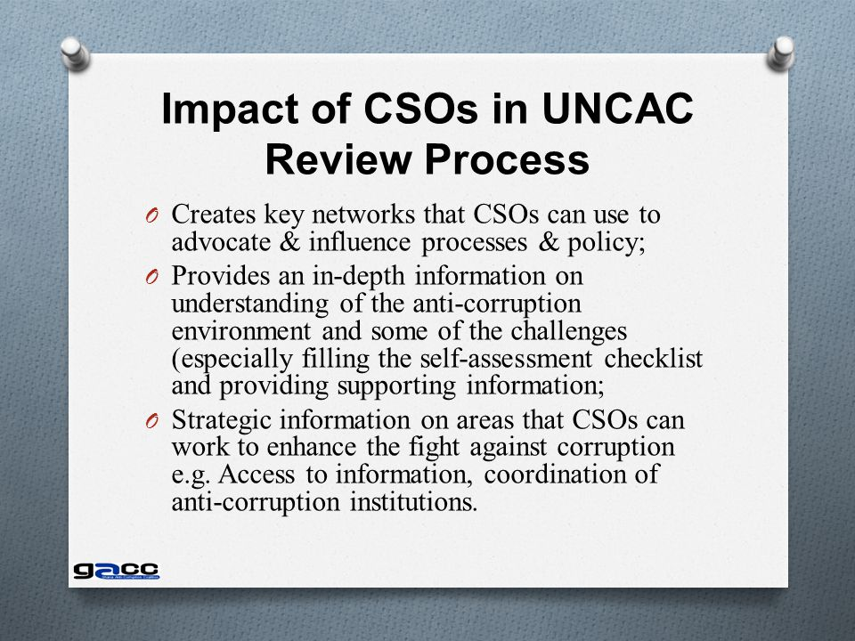 Impact of CSOs in UNCAC Review Process O Creates key networks that CSOs can use to advocate & influence processes & policy; O Provides an in-depth information on understanding of the anti-corruption environment and some of the challenges (especially filling the self-assessment checklist and providing supporting information; O Strategic information on areas that CSOs can work to enhance the fight against corruption e.g.