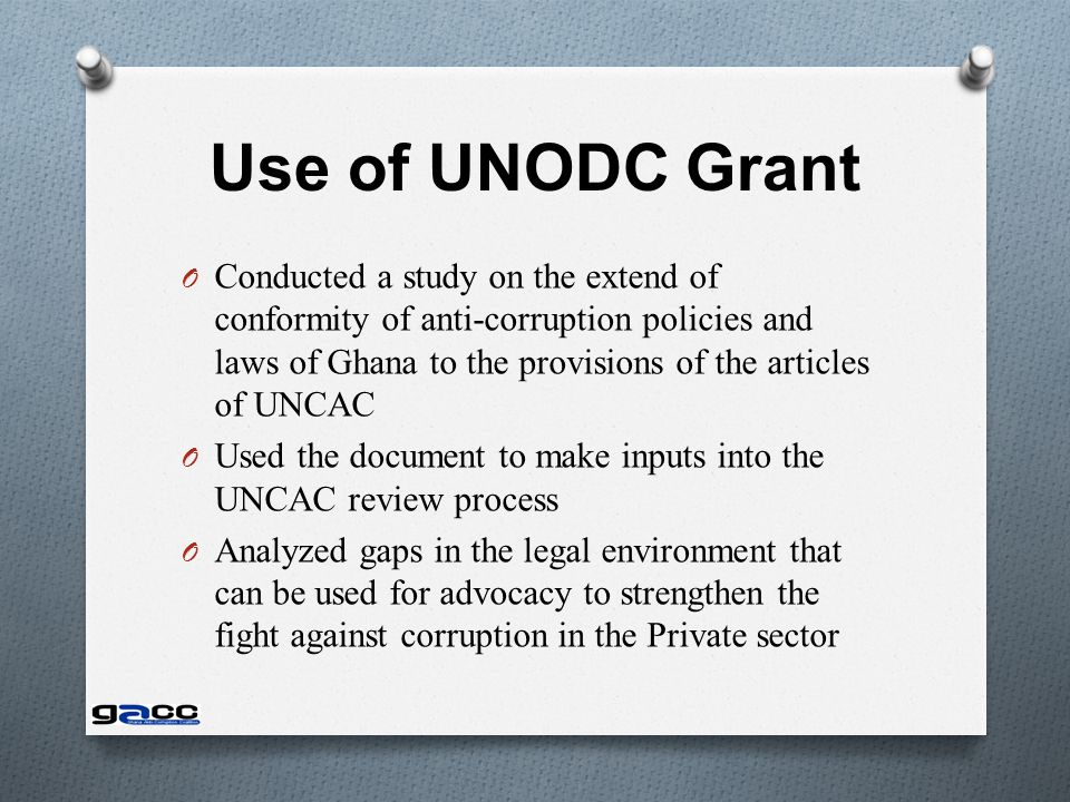 Use of UNODC Grant O Conducted a study on the extend of conformity of anti-corruption policies and laws of Ghana to the provisions of the articles of UNCAC O Used the document to make inputs into the UNCAC review process O Analyzed gaps in the legal environment that can be used for advocacy to strengthen the fight against corruption in the Private sector