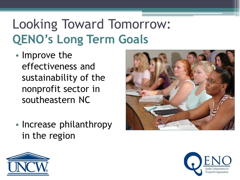 Looking Toward Tomorrow: QENO's Short Term goals: Improve nonprofit capacity Increase workshop and consultation offerings & attendance Increase communication across the nonprofit sector Expand awareness of the importance, size and scope of the nonprofit sector; increase philanthropy