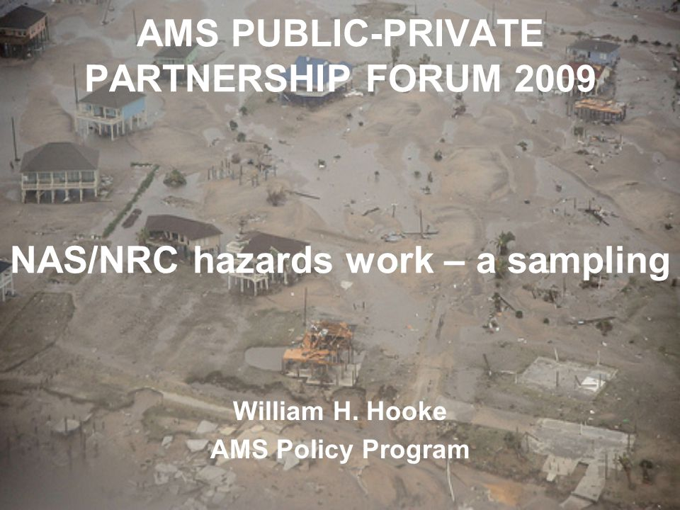 AMS PUBLIC-PRIVATE PARTNERSHIP FORUM 2009 NAS/NRC hazards work – a sampling William H.