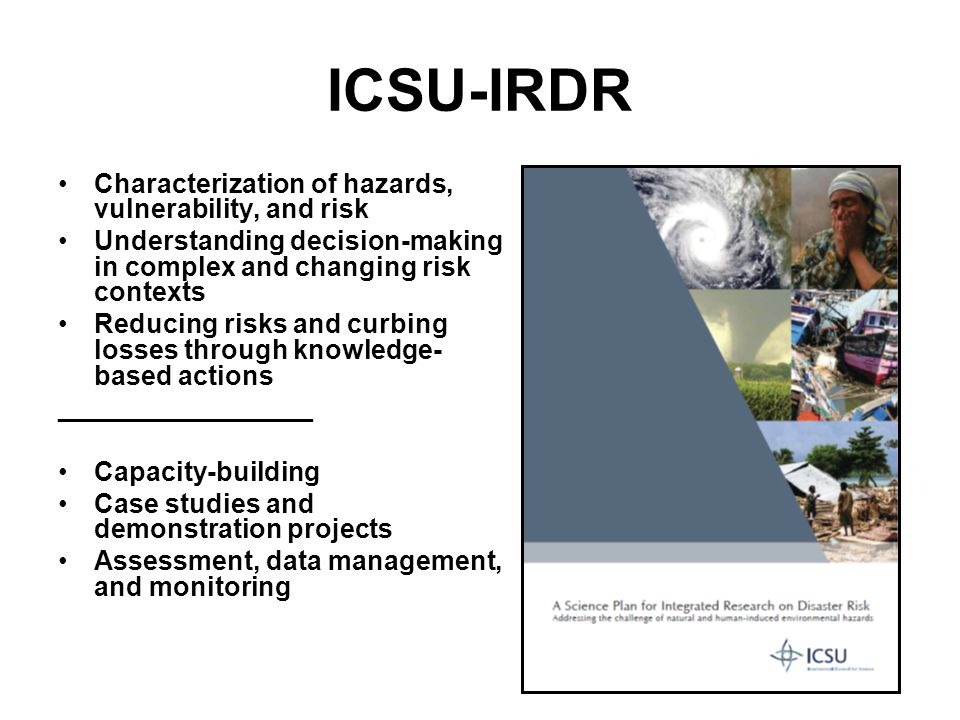 ICSU-IRDR Characterization of hazards, vulnerability, and risk Understanding decision-making in complex and changing risk contexts Reducing risks and curbing losses through knowledge- based actions _________________ Capacity-building Case studies and demonstration projects Assessment, data management, and monitoring