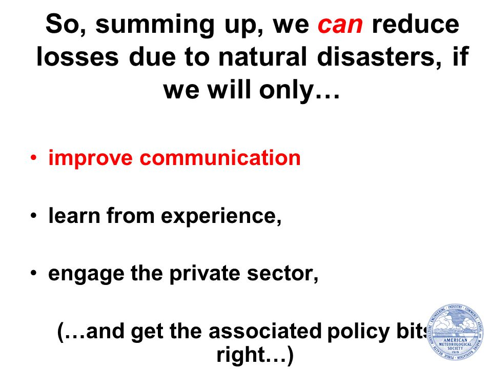 So, summing up, we can reduce losses due to natural disasters, if we will only… improve communication learn from experience, engage the private sector, (…and get the associated policy bits right…)