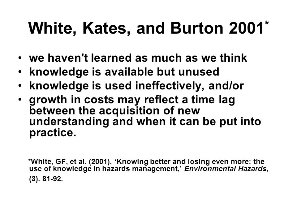 White, Kates, and Burton 2001 * we haven t learned as much as we think knowledge is available but unused knowledge is used ineffectively, and/or growth in costs may reflect a time lag between the acquisition of new understanding and when it can be put into practice.