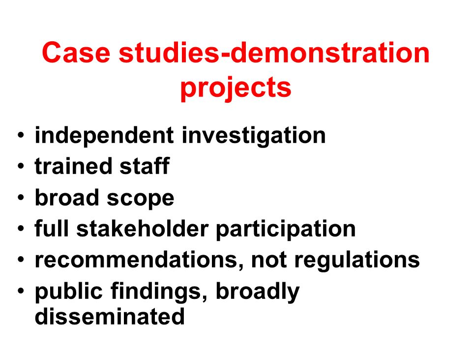 Case studies-demonstration projects independent investigation trained staff broad scope full stakeholder participation recommendations, not regulations public findings, broadly disseminated