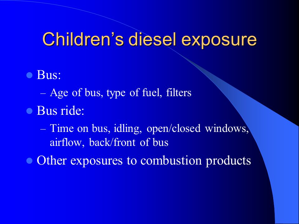 Children's diesel exposure Bus: – Age of bus, type of fuel, filters Bus ride: – Time on bus, idling, open/closed windows, airflow, back/front of bus Other exposures to combustion products