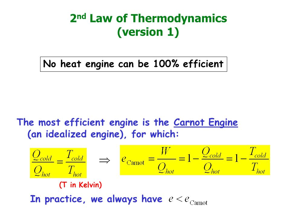 2 nd Law of Thermodynamics (version 1) The most efficient engine is the Carnot Engine (an idealized engine), for which: No heat engine can be 100% efficient In practice, we always have (T in Kelvin)
