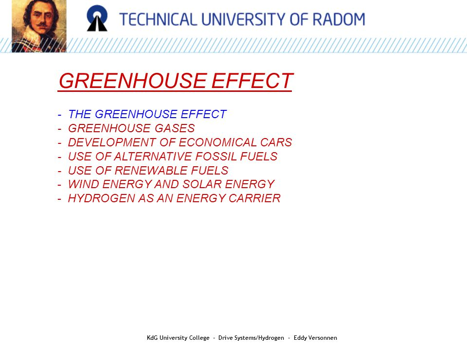 AIR QUALITY GREENHOUSE EFFECT - THE GREENHOUSE EFFECT - GREENHOUSE GASES - DEVELOPMENT OF ECONOMICAL CARS - USE OF ALTERNATIVE FOSSIL FUELS - USE OF RENEWABLE FUELS - WIND ENERGY AND SOLAR ENERGY - HYDROGEN AS AN ENERGY CARRIER KdG University College - Drive Systems/Hydrogen - Eddy Versonnen