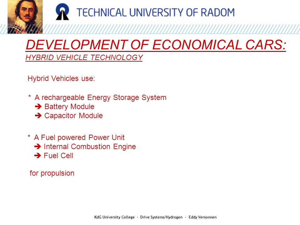 DEVELOPMENT OF ECONOMICAL CARS: HYBRID VEHICLE TECHNOLOGY Hybrid Vehicles use: * A rechargeable Energy Storage System  Battery Module  Capacitor Module * A Fuel powered Power Unit  Internal Combustion Engine  Fuel Cell for propulsion KdG University College - Drive Systems/Hydrogen - Eddy Versonnen