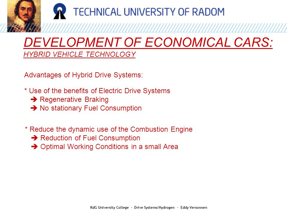 DEVELOPMENT OF ECONOMICAL CARS: HYBRID VEHICLE TECHNOLOGY Advantages of Hybrid Drive Systems: * Use of the benefits of Electric Drive Systems  Regenerative Braking  No stationary Fuel Consumption * Reduce the dynamic use of the Combustion Engine  Reduction of Fuel Consumption  Optimal Working Conditions in a small Area KdG University College - Drive Systems/Hydrogen - Eddy Versonnen