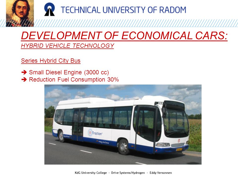 DEVELOPMENT OF ECONOMICAL CARS: HYBRID VEHICLE TECHNOLOGY Series Hybrid City Bus  Small Diesel Engine (3000 cc)  Reduction Fuel Consumption 30% KdG University College - Drive Systems/Hydrogen - Eddy Versonnen