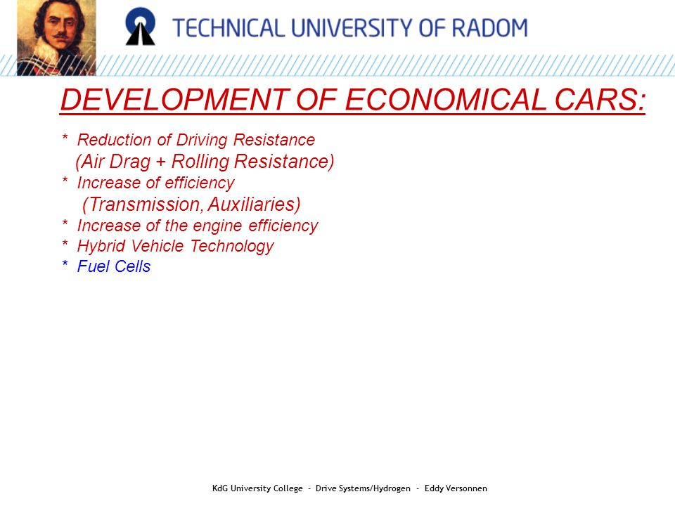 * Reduction of Driving Resistance (Air Drag + Rolling Resistance) * Increase of efficiency (Transmission, Auxiliaries) * Increase of the engine efficiency * Hybrid Vehicle Technology * Fuel Cells DEVELOPMENT OF ECONOMICAL CARS: KdG University College - Drive Systems/Hydrogen - Eddy Versonnen